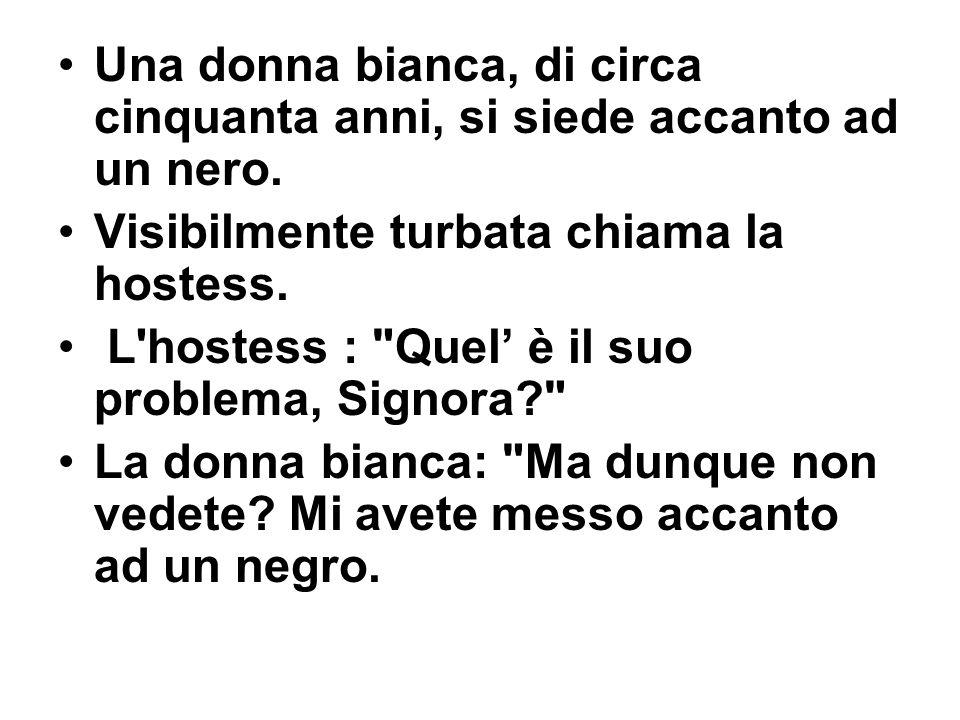 Una donna bianca, di circa cinquanta anni, si siede accanto ad un nero. Visibilmente turbata chiama la hostess. L'hostess :