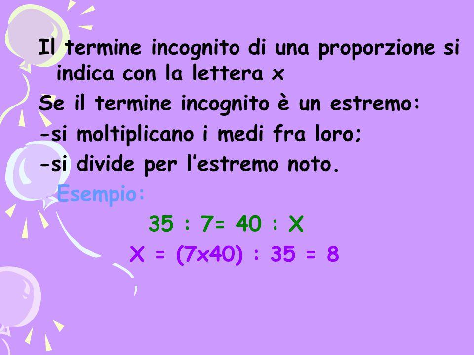 Il termine incognito di una proporzione si indica con la lettera x Se il termine incognito è un estremo: -si moltiplicano i medi fra loro; -si divide