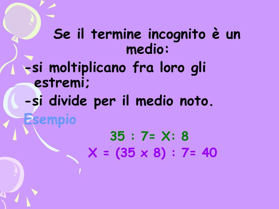 Se il termine incognito è un medio: -si moltiplicano fra loro gli estremi; -si divide per il medio noto. Esempio 35 : 7= X: 8 X = (35 x 8) : 7= 40