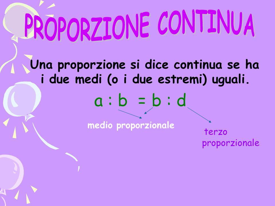 Una proporzione si dice continua se ha i due medi (o i due estremi) uguali. a : b = b : d medio proporzionale terzo proporzionale
