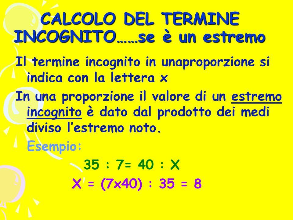 CALCOLO DEL TERMINE INCOGNITO……se è un estremo Il termine incognito in unaproporzione si indica con la lettera x In una proporzione il valore di un estremo incognito è dato dal prodotto dei medi diviso l'estremo noto.