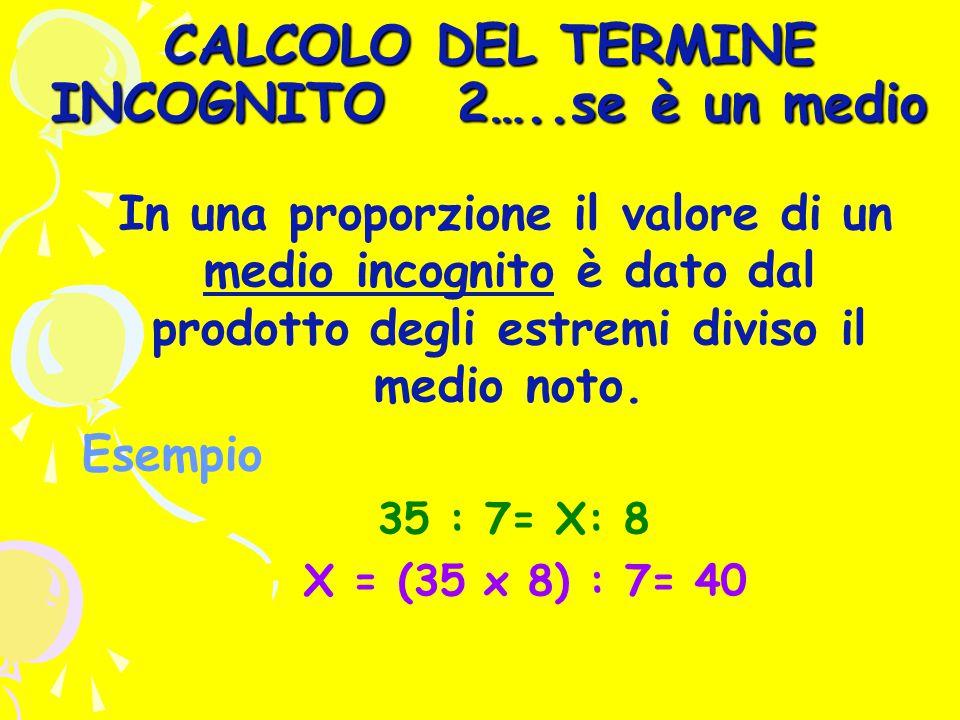 CALCOLO DEL TERMINE INCOGNITO 2…..se è un medio In una proporzione il valore di un medio incognito è dato dal prodotto degli estremi diviso il medio noto.