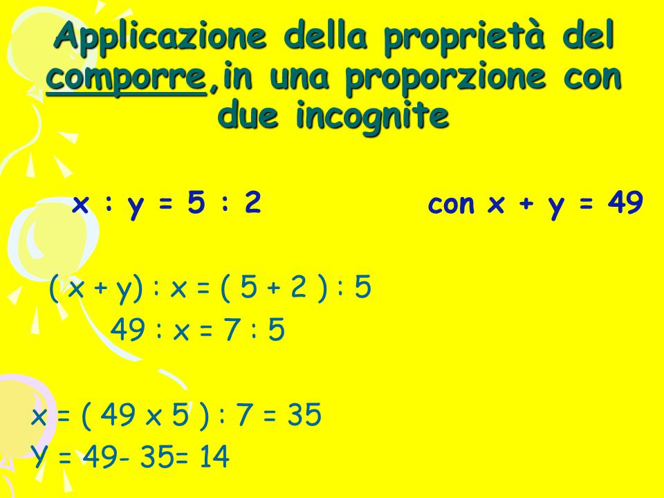 Applicazione della proprietà del comporre,in una proporzione con due incognite x : y = 5 : 2 con x + y = 49 ( x + y) : x = ( 5 + 2 ) : 5 49 : x = 7 : 5 x = ( 49 x 5 ) : 7 = 35 Y = 49- 35= 14