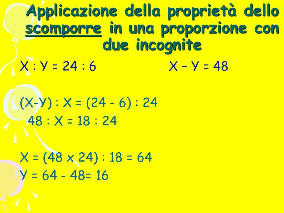 Applicazione della proprietà dello scomporre in una proporzione con due incognite X : Y = 24 : 6 X – Y = 48 (X-Y) : X = (24 - 6) : 24 48 : X = 18 : 24 X = (48 x 24) : 18 = 64 Y = 64 - 48= 16