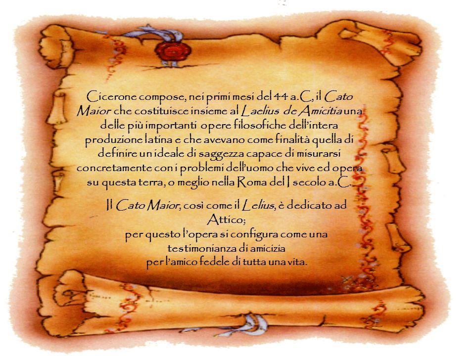 Cicerone compose, nei primi mesi del 44 a.C, il Cato Maior che costituisce insieme al Laelius de Amicitia una delle più importanti opere filosofiche d
