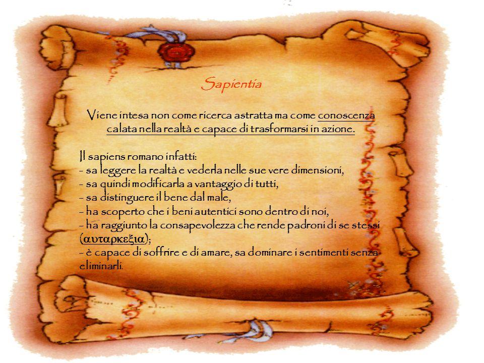 Sapientia Viene intesa non come ricerca astratta ma come conoscenza calata nella realtà e capace di trasformarsi in azione. Il sapiens romano infatti: