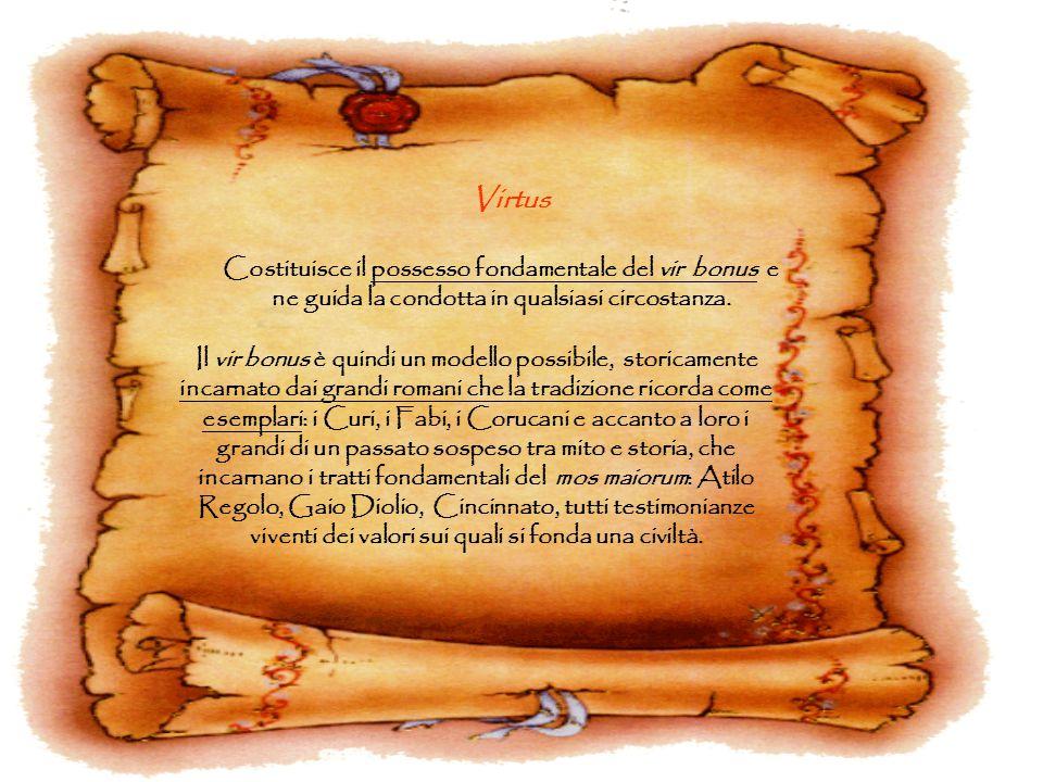 Virtus Costituisce il possesso fondamentale del vir bonus e ne guida la condotta in qualsiasi circostanza. Il vir bonus è quindi un modello possibile,