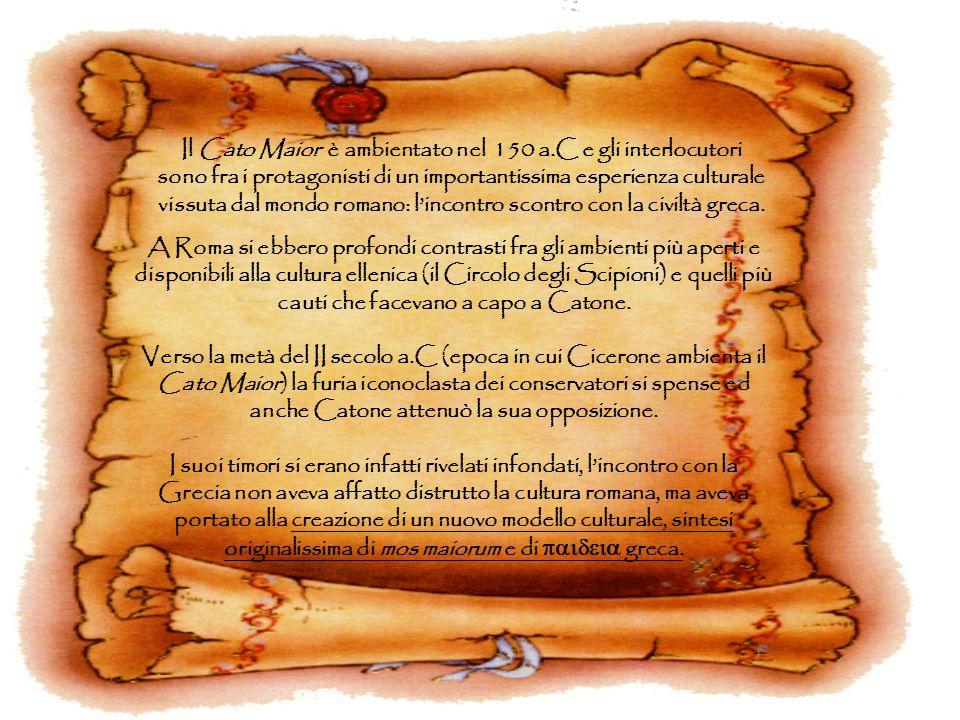 Il Cato Maior è ambientato nel 150 a.C e gli interlocutori sono fra i protagonisti di un importantissima esperienza culturale vissuta dal mondo romano
