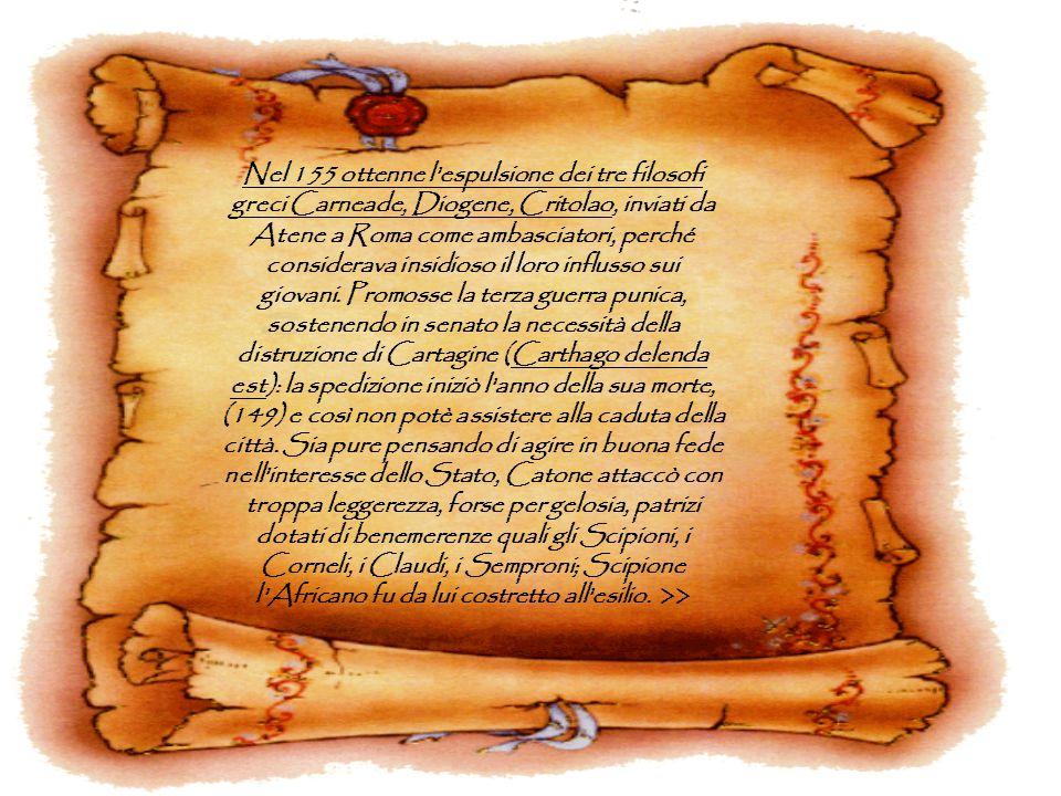 Nel 155 ottenne l'espulsione dei tre filosofi greci Carneade, Diogene, Critolao, inviati da Atene a Roma come ambasciatori, perché considerava insidio