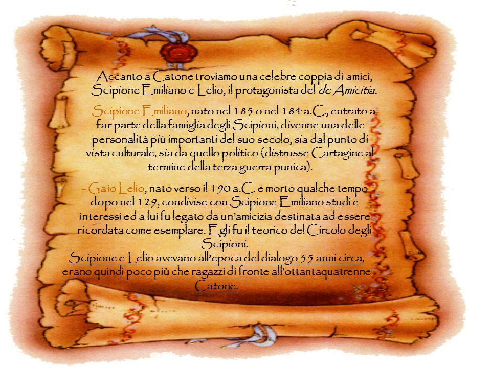 Accanto a Catone troviamo una celebre coppia di amici, Scipione Emiliano e Lelio, il protagonista del de Amicitia. - Scipione Emiliano, nato nel 185 o