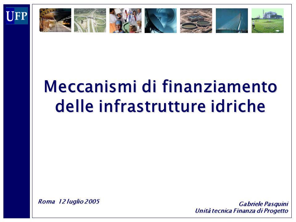 1 Meccanismi di finanziamento delle infrastrutture idriche Roma 12 luglio 2005 Gabriele Pasquini Unità tecnica Finanza di Progetto