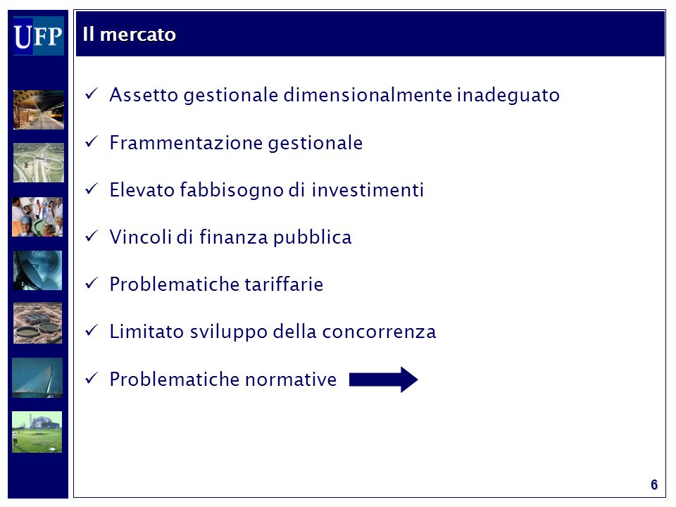 6 Assetto gestionale dimensionalmente inadeguato Frammentazione gestionale Elevato fabbisogno di investimenti Vincoli di finanza pubblica Problematiche tariffarie Limitato sviluppo della concorrenza Problematiche normative Il mercato