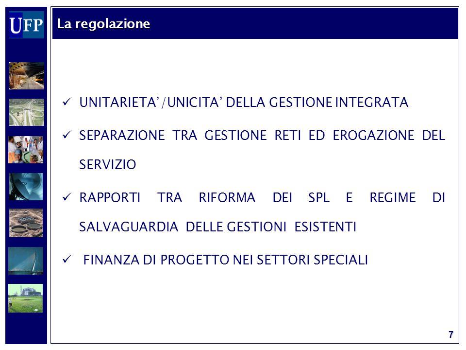 7 UNITARIETA'/UNICITA' DELLA GESTIONE INTEGRATA SEPARAZIONE TRA GESTIONE RETI ED EROGAZIONE DEL SERVIZIO RAPPORTI TRA RIFORMA DEI SPL E REGIME DI SALVAGUARDIA DELLE GESTIONI ESISTENTI FINANZA DI PROGETTO NEI SETTORI SPECIALI La regolazione