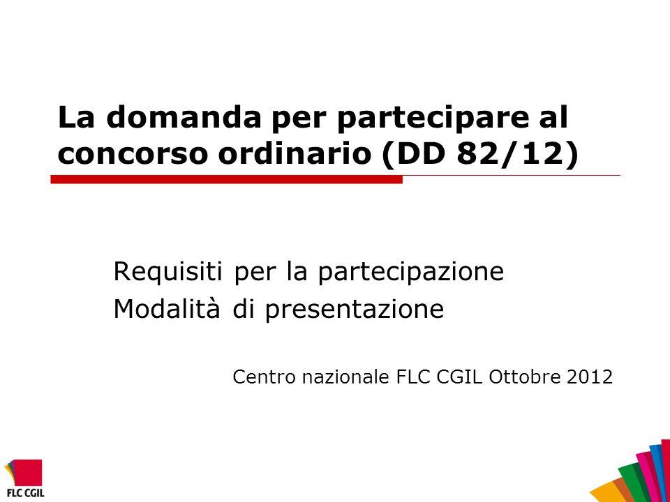 La domanda per partecipare al concorso ordinario (DD 82/12) Requisiti per la partecipazione Modalità di presentazione Centro nazionale FLC CGIL Ottobr