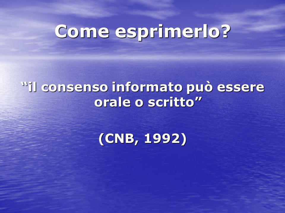 """Come esprimerlo? """"il consenso informato può essere orale o scritto"""" (CNB, 1992)"""