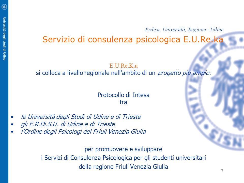 7 Erdisu, Università, Regione - Udine Servizio di consulenza psicologica E.U.Re.ka E.U.Re.K.a si colloca a livello regionale nell'ambito di un progetto più ampio: Protocollo di Intesa tra le Università degli Studi di Udine e di Trieste gli E.R.Di.S.U.