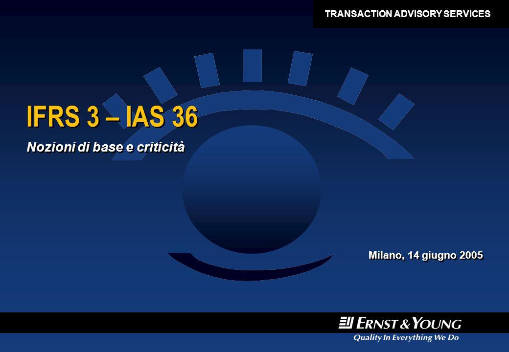 IFRS 3 – IAS 36 Nozioni di base e criticità Milano, 14 giugno 2005 Nozioni di base e criticità Milano, 14 giugno 2005 TRANSACTION ADVISORY SERVICES