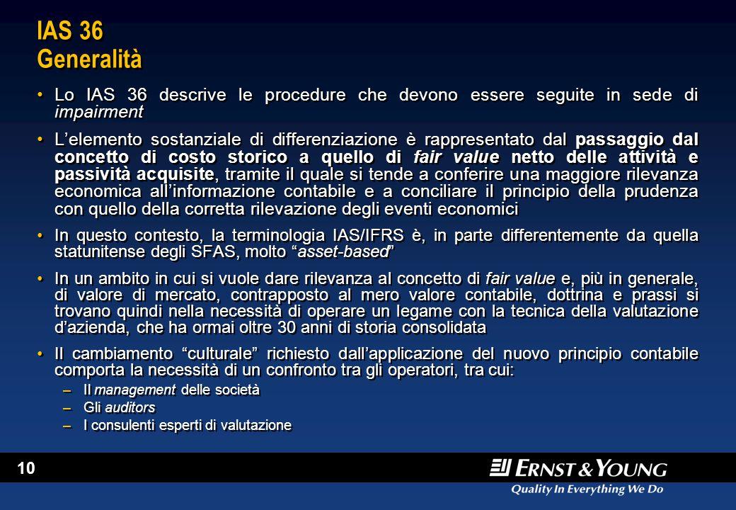 10 IAS 36 Generalità Lo IAS 36 descrive le procedure che devono essere seguite in sede di impairment L'elemento sostanziale di differenziazione è rapp