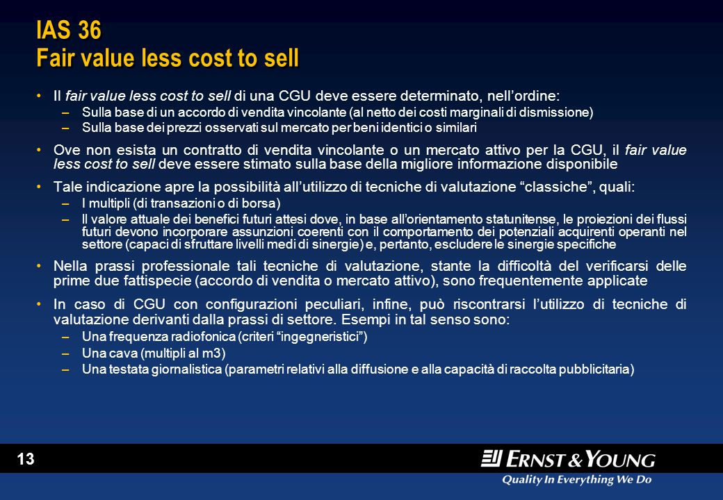 13 IAS 36 Fair value less cost to sell Il fair value less cost to sell di una CGU deve essere determinato, nell'ordine: –Sulla base di un accordo di v
