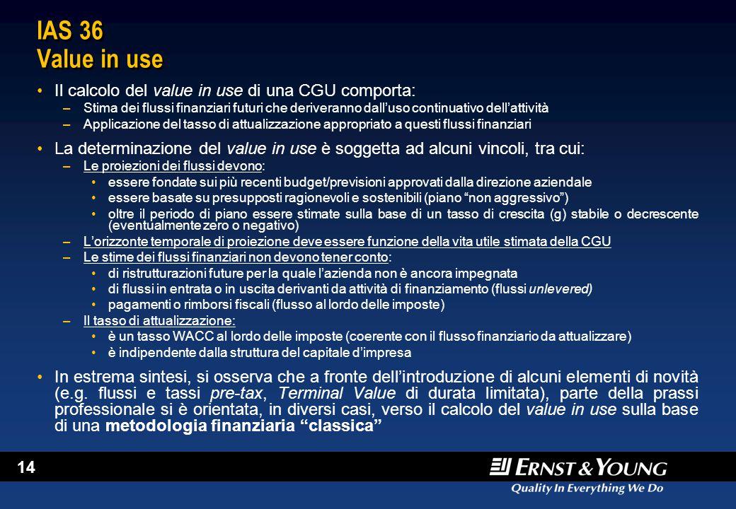 14 IAS 36 Value in use Il calcolo del value in use di una CGU comporta: –Stima dei flussi finanziari futuri che deriveranno dall'uso continuativo dell