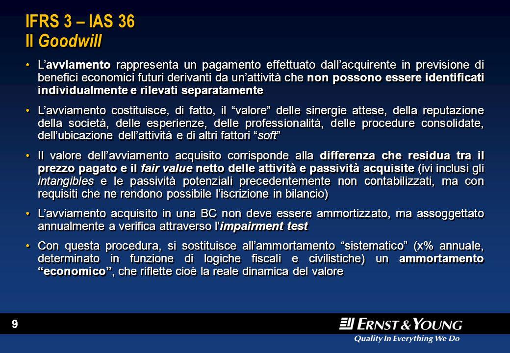 10 IAS 36 Generalità Lo IAS 36 descrive le procedure che devono essere seguite in sede di impairment L'elemento sostanziale di differenziazione è rappresentato dal passaggio dal concetto di costo storico a quello di fair value netto delle attività e passività acquisite, tramite il quale si tende a conferire una maggiore rilevanza economica all'informazione contabile e a conciliare il principio della prudenza con quello della corretta rilevazione degli eventi economici In questo contesto, la terminologia IAS/IFRS è, in parte differentemente da quella statunitense degli SFAS, molto asset-based In un ambito in cui si vuole dare rilevanza al concetto di fair value e, più in generale, di valore di mercato, contrapposto al mero valore contabile, dottrina e prassi si trovano quindi nella necessità di operare un legame con la tecnica della valutazione d'azienda, che ha ormai oltre 30 anni di storia consolidata Il cambiamento culturale richiesto dall'applicazione del nuovo principio contabile comporta la necessità di un confronto tra gli operatori, tra cui: –Il management delle società –Gli auditors –I consulenti esperti di valutazione Lo IAS 36 descrive le procedure che devono essere seguite in sede di impairment L'elemento sostanziale di differenziazione è rappresentato dal passaggio dal concetto di costo storico a quello di fair value netto delle attività e passività acquisite, tramite il quale si tende a conferire una maggiore rilevanza economica all'informazione contabile e a conciliare il principio della prudenza con quello della corretta rilevazione degli eventi economici In questo contesto, la terminologia IAS/IFRS è, in parte differentemente da quella statunitense degli SFAS, molto asset-based In un ambito in cui si vuole dare rilevanza al concetto di fair value e, più in generale, di valore di mercato, contrapposto al mero valore contabile, dottrina e prassi si trovano quindi nella necessità di operare un legame con la tecnica della valutazione d'azienda, che ha or