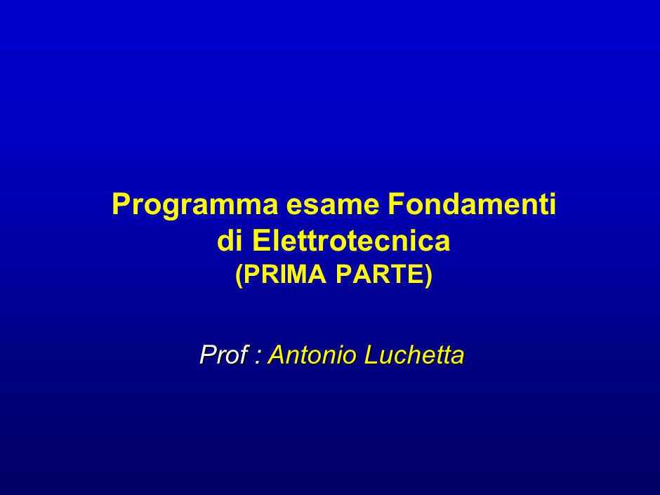 Programma esame Fondamenti di Elettrotecnica (PRIMA PARTE) Prof : Antonio Luchetta