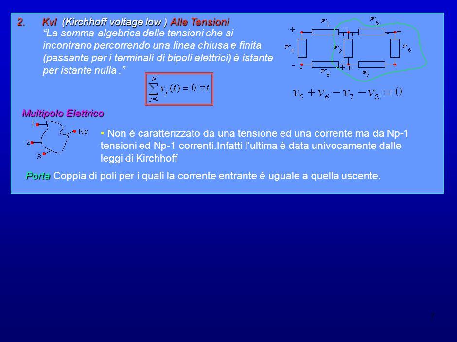 7 2.Kvl (Kirchhoff voltage low ) Alle Tensioni La somma algebrica delle tensioni che si incontrano percorrendo una linea chiusa e finita (passante per i terminali di bipoli elettrici) è istante per istante nulla. Multipolo Elettrico Non è caratterizzato da una tensione ed una corrente ma da Np-1 tensioni ed Np-1 correnti.Infatti l'ultima è data univocamente dalle leggi di Kirchhoff Porta Coppia di poli per i quali la corrente entrante è uguale a quella uscente.