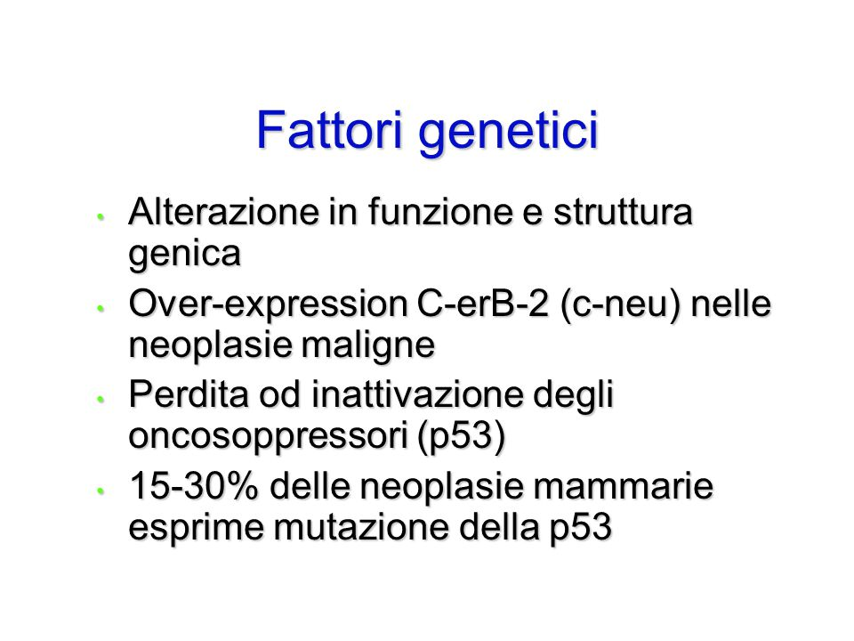 Fattori genetici Alterazione in funzione e struttura genica Alterazione in funzione e struttura genica Over-expression C-erB-2 (c-neu) nelle neoplasie