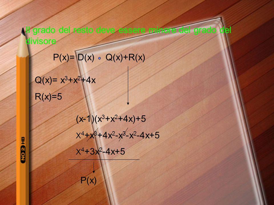 Il grado del resto deve essere minore del grado del divisore P(x)= D(x)Q(x)+R(x) Q(x)= x 3 +x 2 +4x R(x)=5 (x-1)(x 3 +x 2 +4x)+5 X 4 +x 3 +4x 2 -x 3 -
