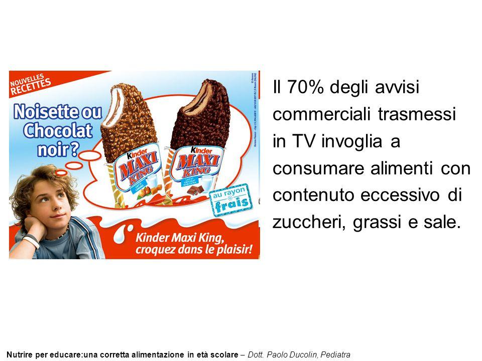 Nutrire per educare:una corretta alimentazione in età scolare – Dott. Paolo Ducolin, Pediatra Il 70% degli avvisi commerciali trasmessi in TV invoglia