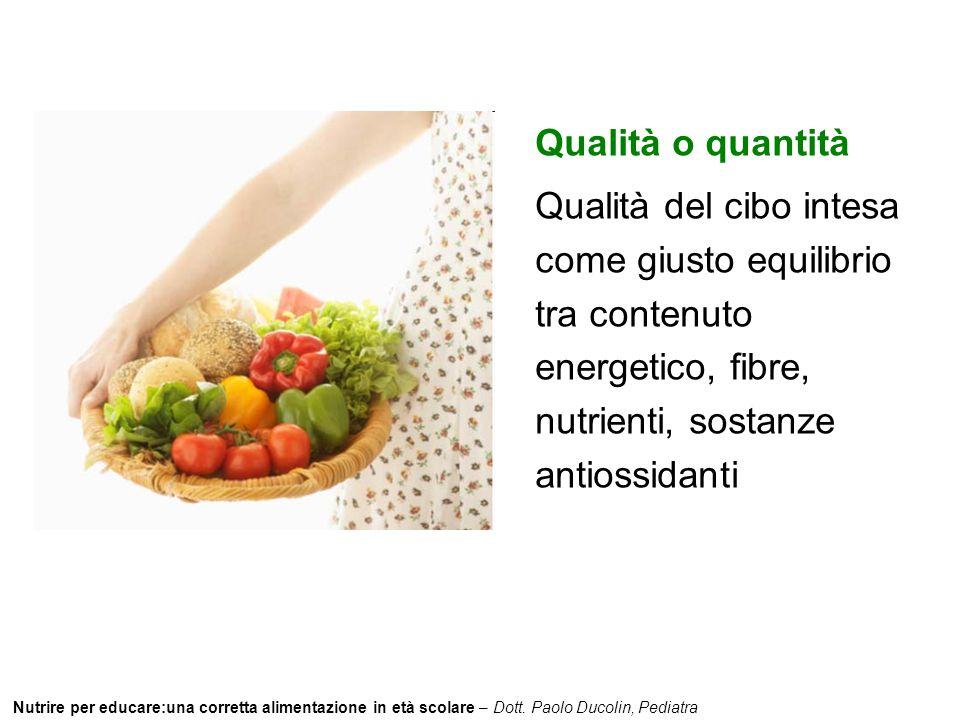 Nutrire per educare:una corretta alimentazione in età scolare – Dott. Paolo Ducolin, Pediatra Qualità o quantità Qualità del cibo intesa come giusto e