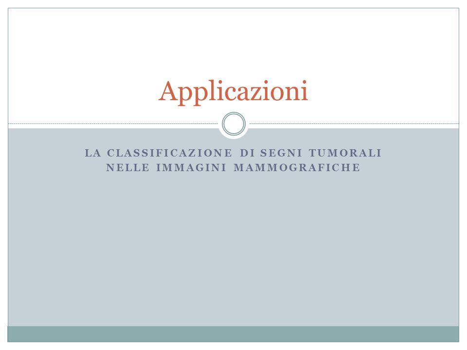 LA CLASSIFICAZIONE DI SEGNI TUMORALI NELLE IMMAGINI MAMMOGRAFICHE Applicazioni
