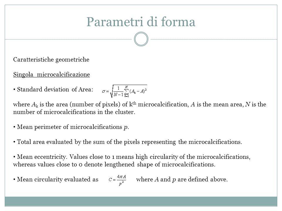 Parametri di forma Caratteristiche geometriche Singola microcalcificazione Standard deviation of Area: where A k is the area (number of pixels) of k t