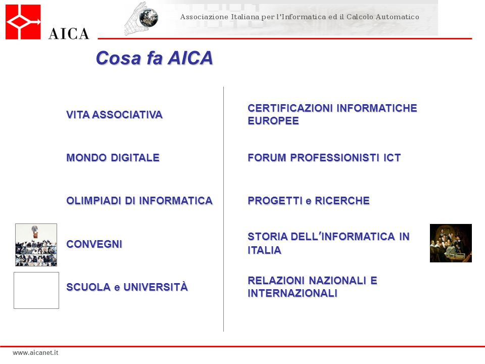www.aicanet.it Cosa fa AICA VITA ASSOCIATIVA MONDO DIGITALE OLIMPIADI DI INFORMATICA CONVEGNI SCUOLA e UNIVERSITÀ CERTIFICAZIONI INFORMATICHE EUROPEE FORUM PROFESSIONISTI ICT PROGETTI e RICERCHE STORIA DELL'INFORMATICA IN ITALIA RELAZIONI NAZIONALI E INTERNAZIONALI