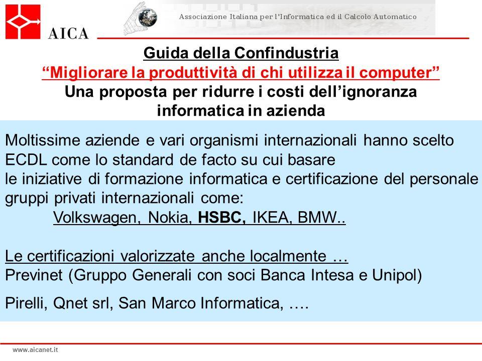 www.aicanet.it Moltissime aziende e vari organismi internazionali hanno scelto ECDL come lo standard de facto su cui basare le iniziative di formazione informatica e certificazione del personale gruppi privati internazionali come: Volkswagen, Nokia, HSBC, IKEA, BMW..