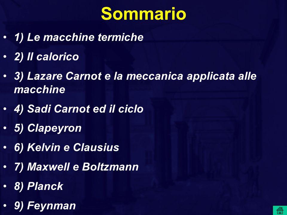 Sommario 1) Le macchine termiche 2) Il calorico 3) Lazare Carnot e la meccanica applicata alle macchine 4) Sadi Carnot ed il ciclo 5) Clapeyron 6) Kel