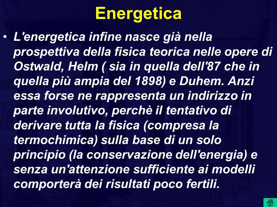 Energetica L energetica infine nasce già nella prospettiva della fisica teorica nelle opere di Ostwald, Helm ( sia in quella dell 87 che in quella più ampia del 1898) e Duhem.