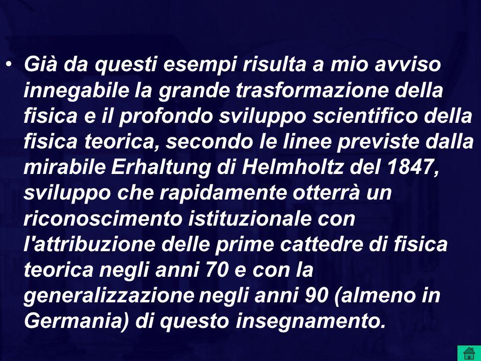Già da questi esempi risulta a mio avviso innegabile la grande trasformazione della fisica e il profondo sviluppo scientifico della fisica teorica, secondo le linee previste dalla mirabile Erhaltung di Helmholtz del 1847, sviluppo che rapidamente otterrà un riconoscimento istituzionale con l attribuzione delle prime cattedre di fisica teorica negli anni 70 e con la generalizzazione negli anni 90 (almeno in Germania) di questo insegnamento.