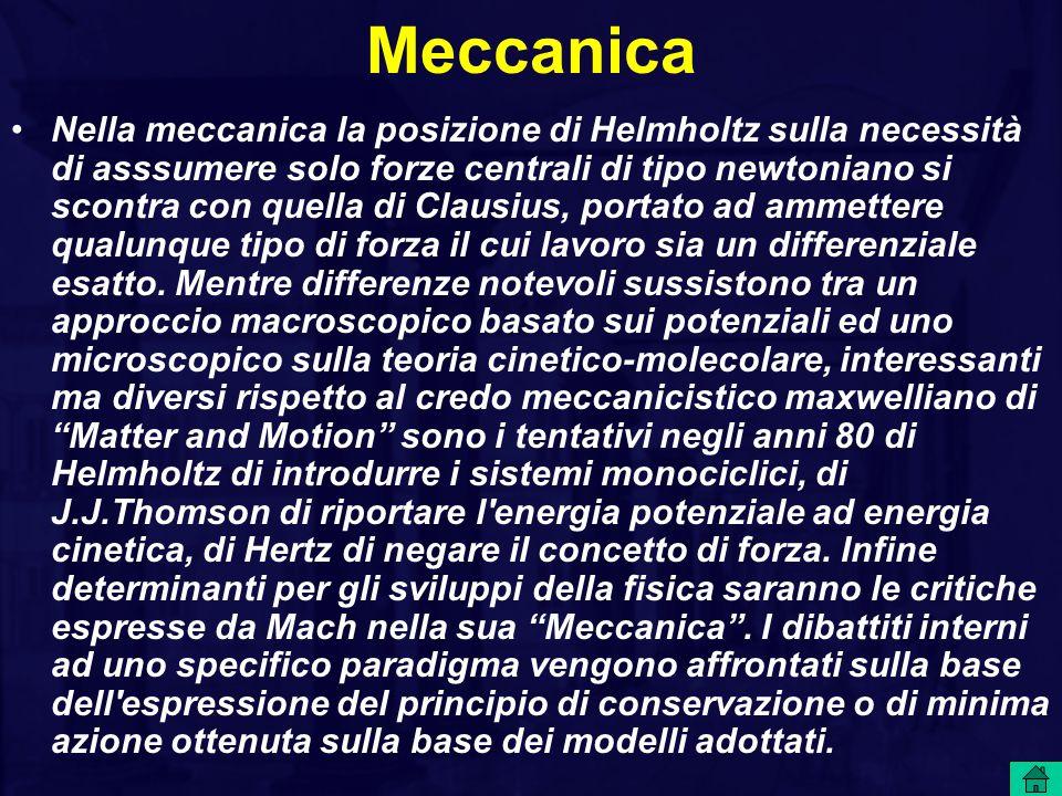 Meccanica Nella meccanica la posizione di Helmholtz sulla necessità di asssumere solo forze centrali di tipo newtoniano si scontra con quella di Clausius, portato ad ammettere qualunque tipo di forza il cui lavoro sia un differenziale esatto.
