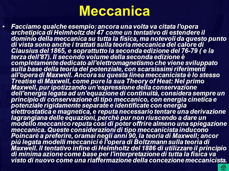 Meccanica Facciamo qualche esempio: ancora una volta va citata l opera archetipica di Helmholtz del 47 come un tentativo di estendere il dominio della meccanica su tutta la fisica, ma notevoli da questo punto di vista sono anche i trattati sulla teoria meccanica del calore di Clausius del 1865, e soprattutto la seconda edizione del 76-79 ( e la terza dell 87).