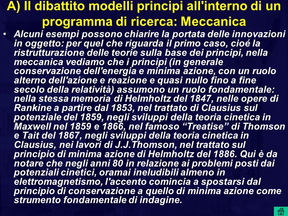 A) Il dibattito modelli principi all interno di un programma di ricerca: Meccanica Alcuni esempi possono chiarire la portata delle innovazioni in oggetto: per quel che riguarda il primo caso, cioé la ristrutturazione delle teorie sulla base dei principi, nella meccanica vediamo che i principi (in generale conservazione dell energia e minima azione, con un ruolo alterno dell azione e reazione e quasi nullo fino a fine secolo della relatività) assumono un ruolo fondamentale: nella stessa memoria di Helmholtz del 1847, nelle opere di Rankine a partire dal 1853, nel trattato di Clausius sul potenziale del 1859, negli sviluppi della teoria cinetica in Maxwell nel 1859 e 1866, nel famoso Treatise di Thomson e Tait del 1867, negli sviluppi della teoria cinetica in Clausius, nei lavori di J.J.Thomson, nel trattato sul principio di minima azione di Helmholtz del 1886.