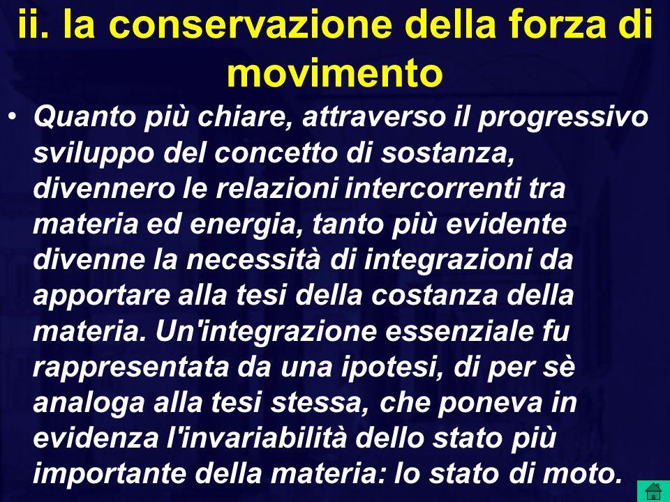 ii. la conservazione della forza di movimento Quanto più chiare, attraverso il progressivo sviluppo del concetto di sostanza, divennero le relazioni i