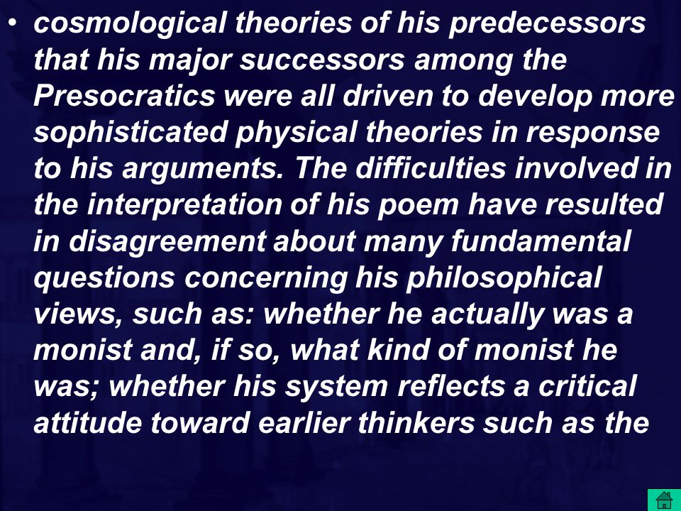 cosmological theories of his predecessors that his major successors among the Presocratics were all driven to develop more sophisticated physical theories in response to his arguments.