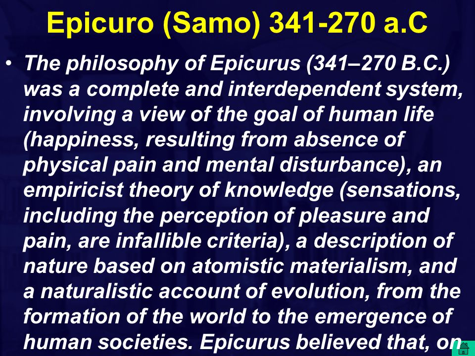 Epicuro (Samo) 341-270 a.C The philosophy of Epicurus (341–270 B.C.) was a complete and interdependent system, involving a view of the goal of human l
