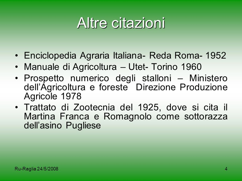 Ru-Raglia 24/5/200835 Studi recenti sulla razza In un convegno sulla biodiversità zootecnica svoltosi nel comune di Sassuolo (MO) nel 2007, è stata presentata una ricerca dell'Università Cattolica del Sacro Cuore di Piacenza su un progetto finanziato dalla Regione Emilia Romagna su: la caratterizzazione dal punto di vista molecolare dell'asino Romagnolo, nonché sul confronto di questa razza con altre 7 razze asinine attraverso l'utilizzo di due tipi di marcatori: il DNA mitocondriale ed i microsatelliti.