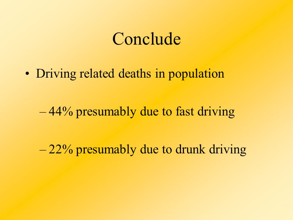 Conclude Driving related deaths in population –44% presumably due to fast driving –22% presumably due to drunk driving