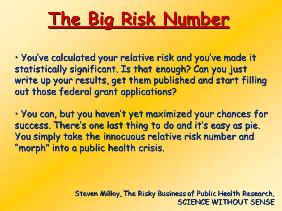 The Big Risk Number You've calculated your relative risk and you've made it statistically significant. Is that enough? Can you just write up your resu