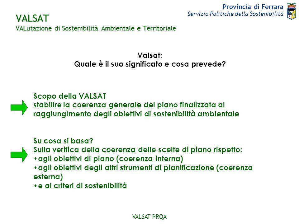 Provincia di Ferrara Servizio Politiche della Sostenibilità VALSAT PRQA Con la stesura di un Rapporto Ambientale che contiene: gli esiti dell'analisi di coerenza degli obiettivi e delle scelte di piano l'analisi degli effetti significativi delle scelte del piano sull'ambiente Come si concretizza.