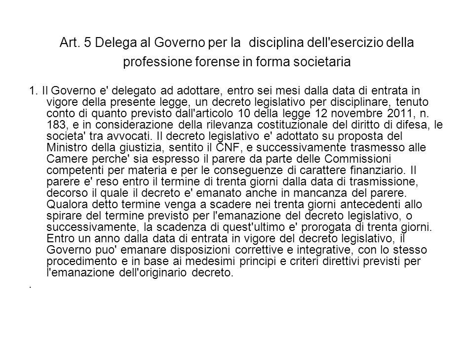 Art. 5 Delega al Governo per la disciplina dell'esercizio della professione forense in forma societaria 1. Il Governo e' delegato ad adottare, entro s
