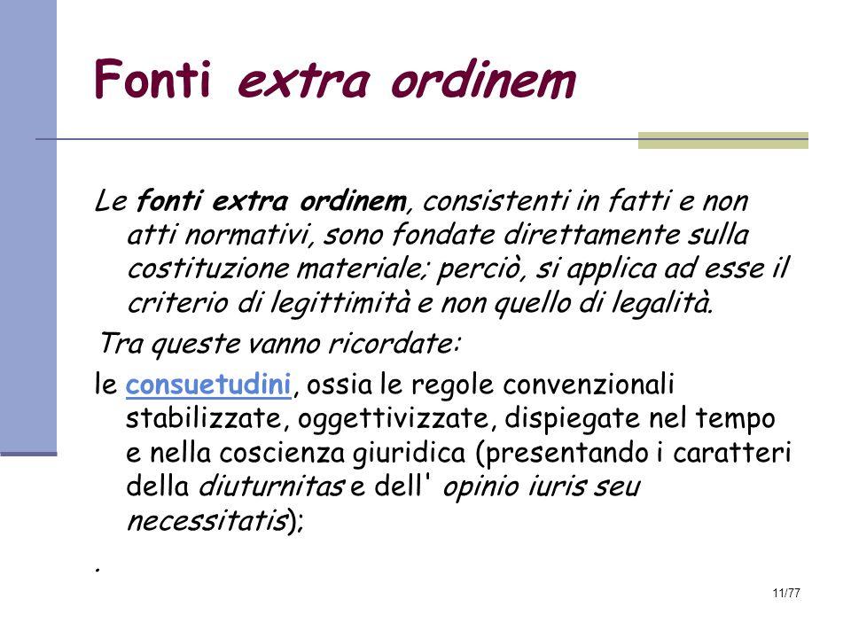 11/77 Fonti extra ordinem Le fonti extra ordinem, consistenti in fatti e non atti normativi, sono fondate direttamente sulla costituzione materiale; perciò, si applica ad esse il criterio di legittimità e non quello di legalità.